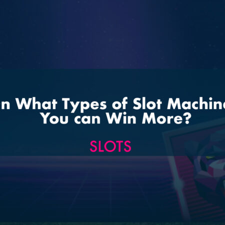 On What Types of Slot Machines You can Win More?