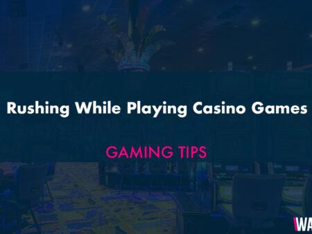 Rushing While Playing Casino Games
