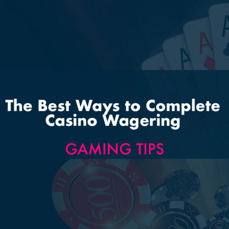 The Best Ways to Complete Casino Wagering