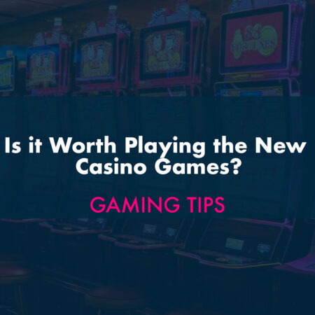 Is it Worth Playing the New Casino Games?