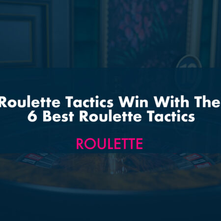Roulette Tactics Win With The 6 Best Roulette Tactics